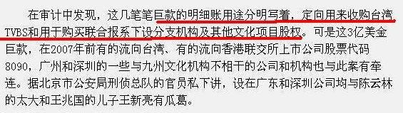 在审计中发现,这几笔笔巨款的明细账用途分明写着,定向用来收购台湾TVBS和用于购买联合报系下设分支机构及其他文化项目股权。可是这3亿美金巨款,在2007年前有的流向台湾、有的流向香港联交所上市公司股票代码8090,广州和深圳的一些与九州文化机构不相干的公司和机构也与此案有牵连。据北京市公安局刑侦总队的官员私下讲,设在广东和深圳公司均与陈云林的太大和王兆国的儿子王新亮有瓜葛。